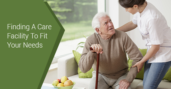 Finding A Care Facility To Fit Your Needs