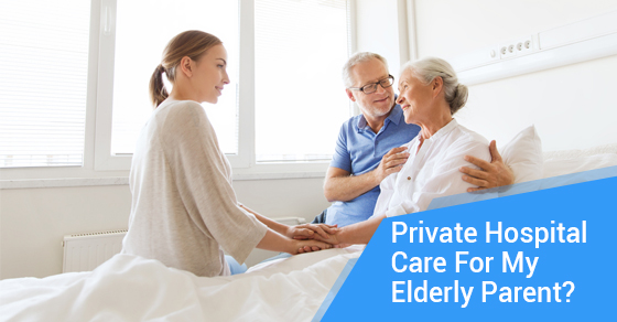 Private Hospital Care For My Elderly Parent?