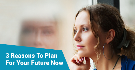 3 Reasons To Plan For Your Future Now